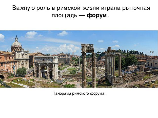 Важную роль в римской жизни играла рыночная площадь — форум. Панорама римског...