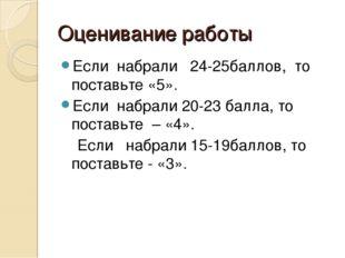Оценивание работы Если набрали 24-25баллов, то поставьте «5». Если набрали 20