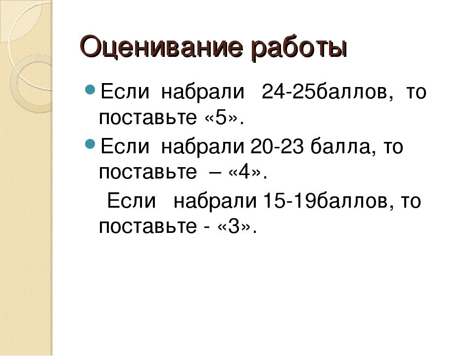 Оценивание работы Если набрали 24-25баллов, то поставьте «5». Если набрали 20...