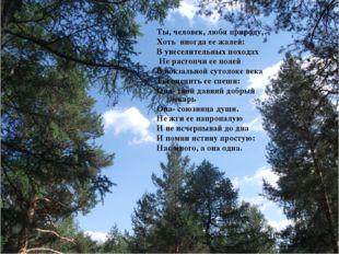Ты, человек, любя природу, Хоть иногда ее жалей: В увеселительных походах Не