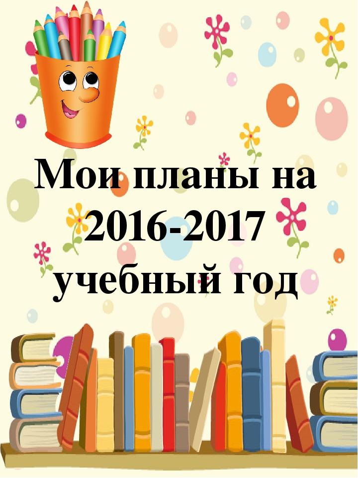Мои планы на 2016-2017 учебный год