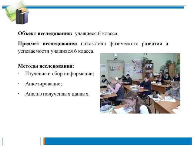 Объект исследования: учащиеся 6 класса. Предмет исследования: показатели физи...