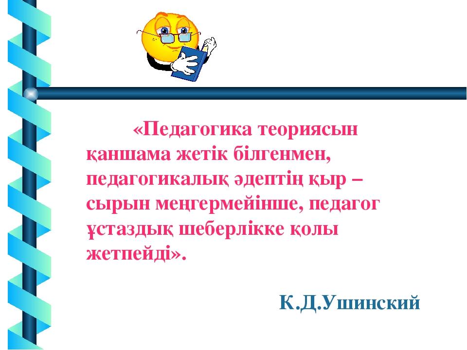* «Педагогика теориясын қаншама жетік білгенмен, педагогикалық әдептің қыр –...