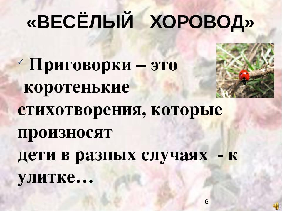 «ВЕСЁЛЫЙ ХОРОВОД» Приговорки – это коротенькие стихотворения, которые произно...