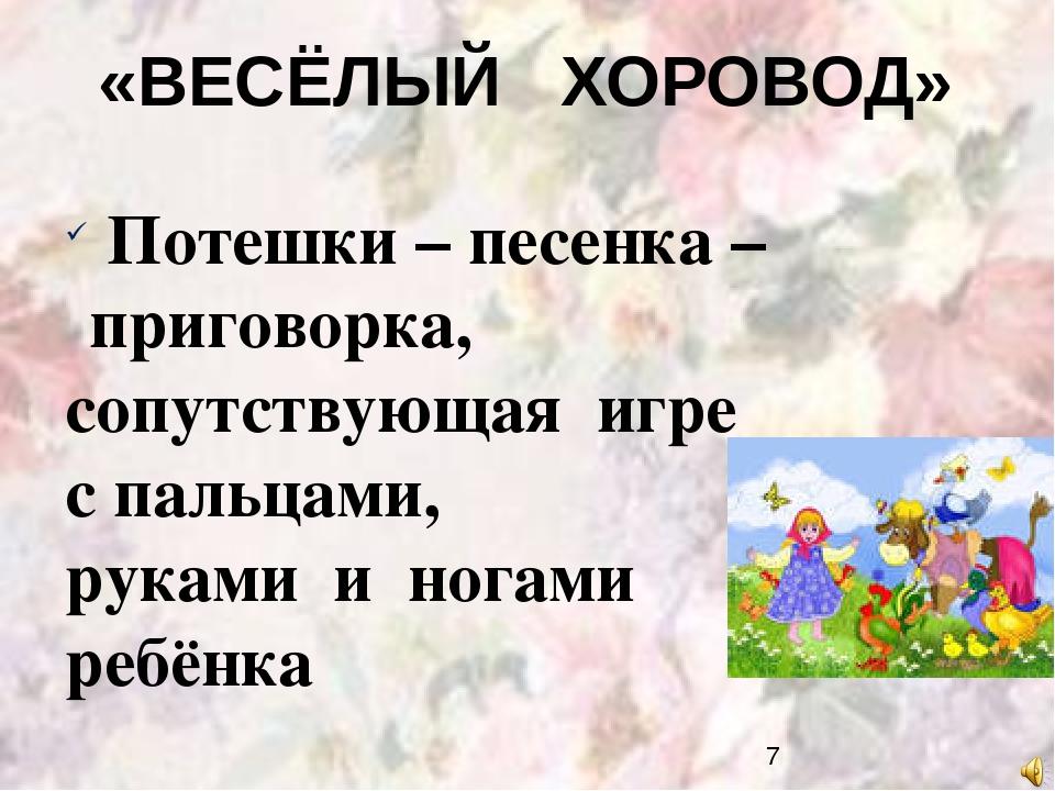 «ВЕСЁЛЫЙ ХОРОВОД» Потешки – песенка – приговорка, сопутствующая игре с пальца...