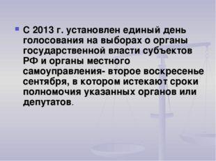 С 2013 г. установлен единый день голосования на выборах о органы государстве
