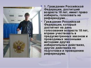 1. Гражданин Российской Федерации, достигший возраста 18 лет, имеет право изб