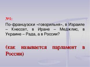 №1: По-французски «говорильня», в Израиле – Кнессет, в Иране – Меджлис, в Укр