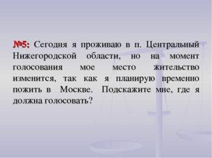 №5: Сегодня я проживаю в п. Центральный Нижегородской области, но на момент г