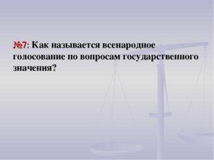 №7: Как называется всенародное голосование по вопросам государственного значе