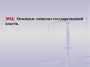 №12: Основные символы государственной власти.