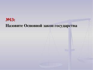 №13: Назовите Основной закон государства