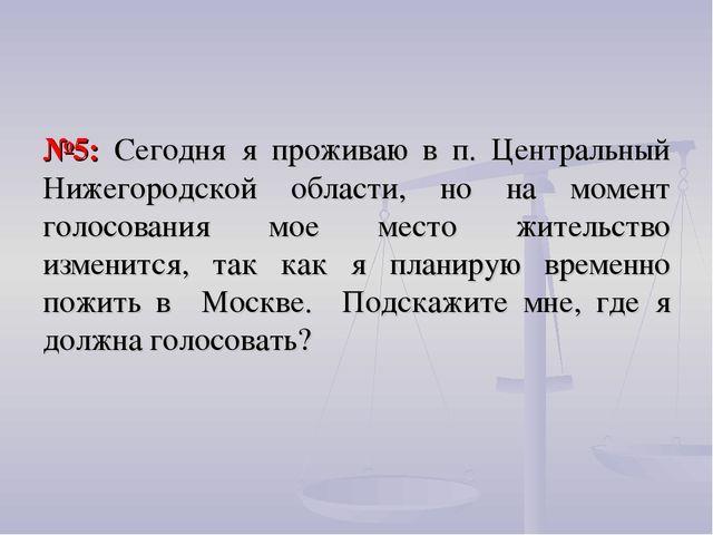 №5: Сегодня я проживаю в п. Центральный Нижегородской области, но на момент г...