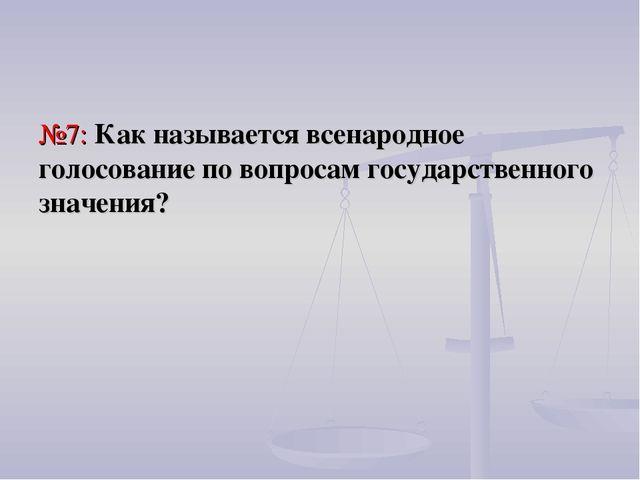 №7: Как называется всенародное голосование по вопросам государственного значе...
