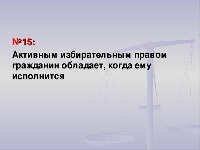 №15: Активным избирательным правом гражданин обладает, когда ему исполнится