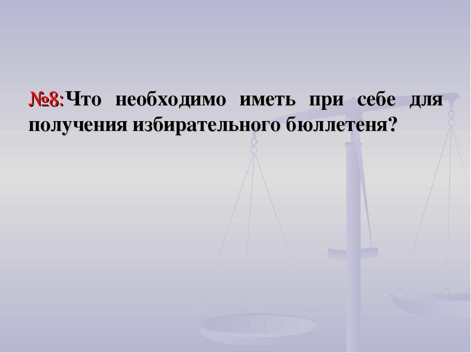 №8:Что необходимо иметь при себе для получения избирательного бюллетеня?