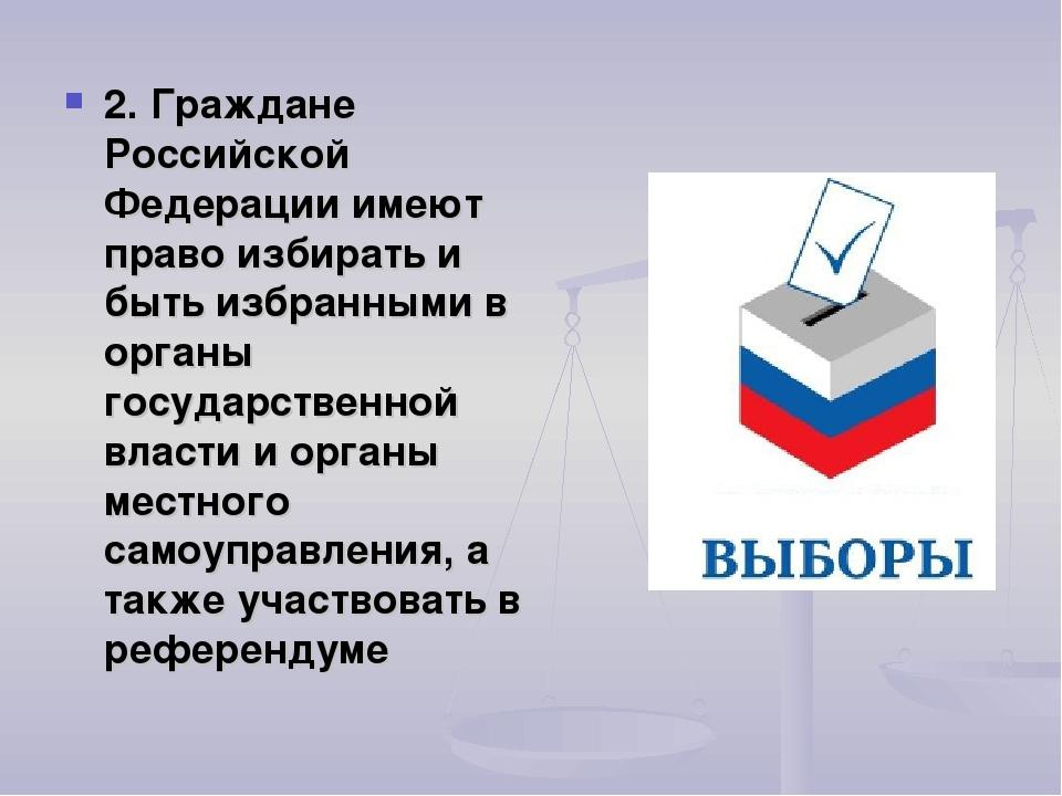 2. Граждане Российской Федерации имеют право избирать и быть избранными в орг...