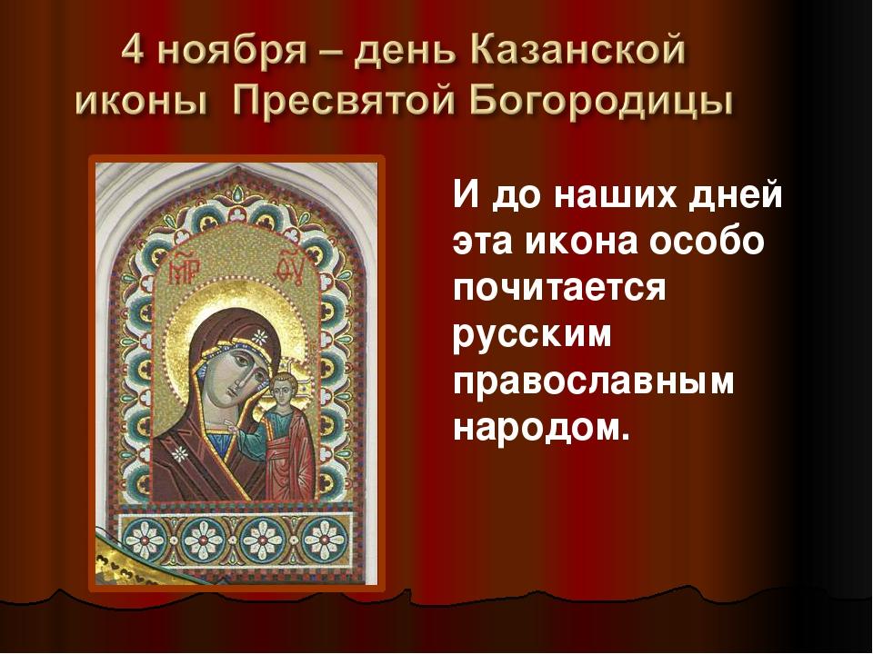 И до наших дней эта икона особо почитается русским православным народом.