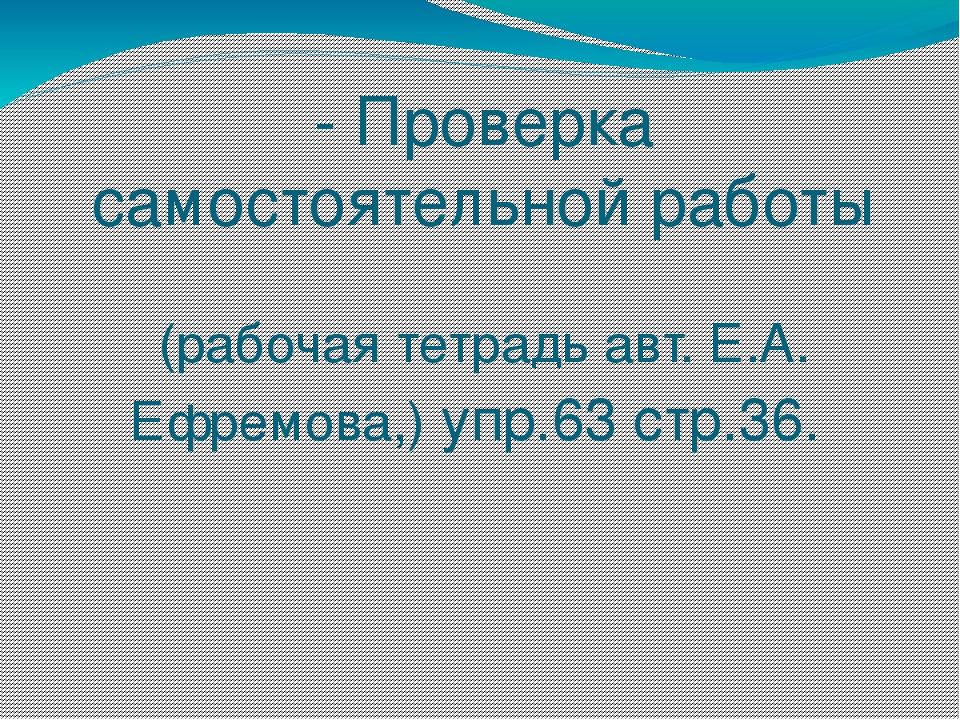 - Проверка самостоятельной работы (рабочая тетрадь авт. Е.А. Ефремова,) упр.6...