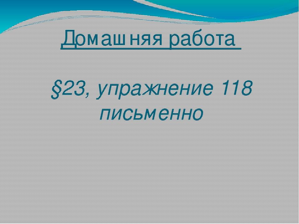 Домашняя работа §23, упражнение 118 письменно