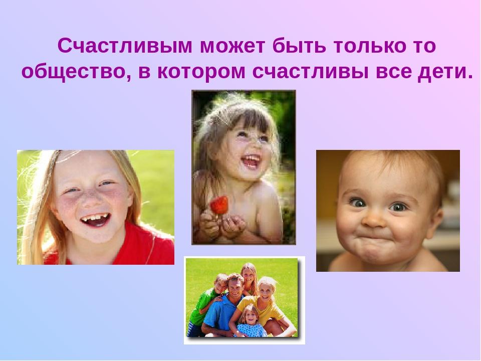 Счастливым может быть только то общество, в котором счастливы все дети.