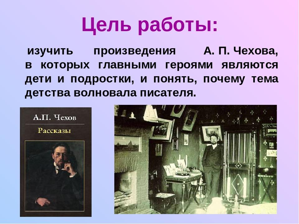 Цель работы: изучить произведения А. П. Чехова, в которых главными героями яв...