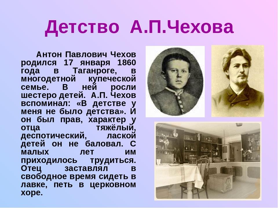 Детство А.П.Чехова Антон Павлович Чехов родился 17 января 1860 года в Таганро...