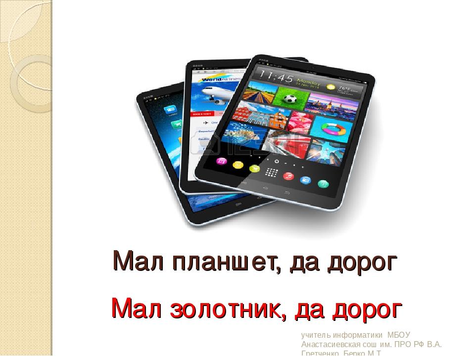 Мал планшет, да дорог Мал золотник, да дорог учитель информатики МБОУ Анастас...