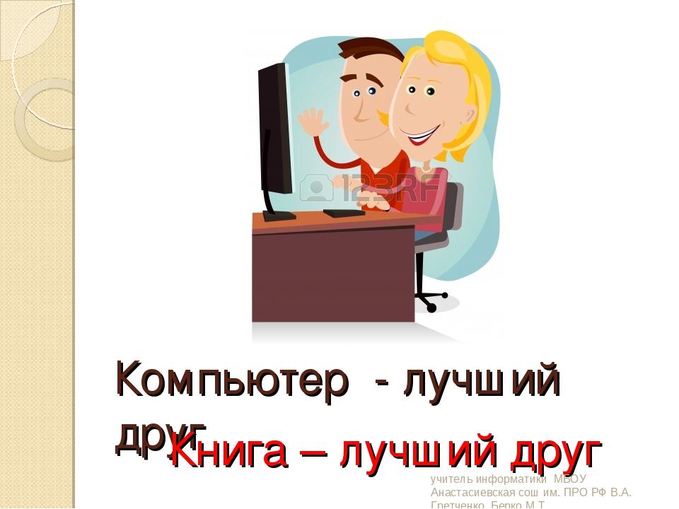 Компьютер - лучший друг Книга – лучший друг учитель информатики МБОУ Анастаси...