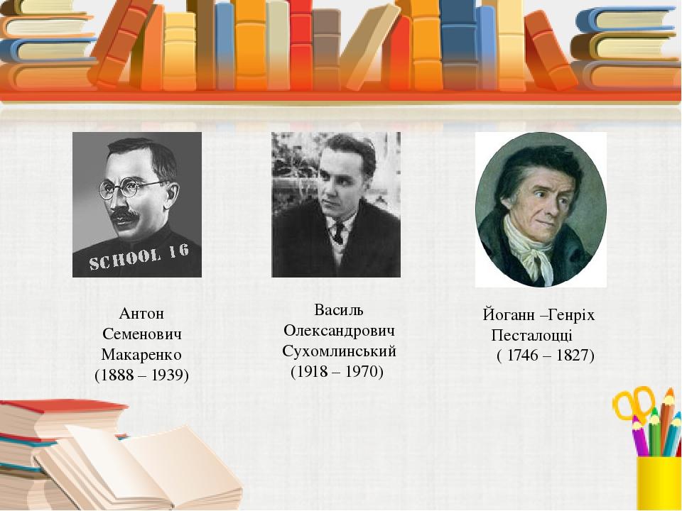 Антон Семенович Макаренко (1888 – 1939) Василь Олександрович Сухомлинський (...
