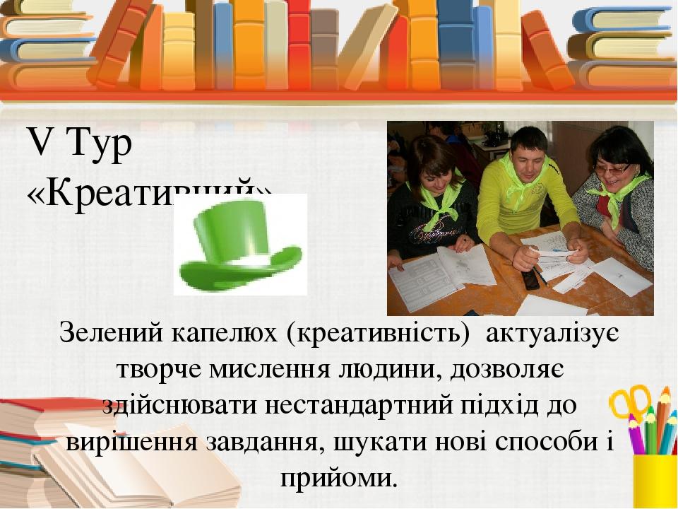 V Тур «Креативний» Зелений капелюх (креативність) актуалізує творче мислення...