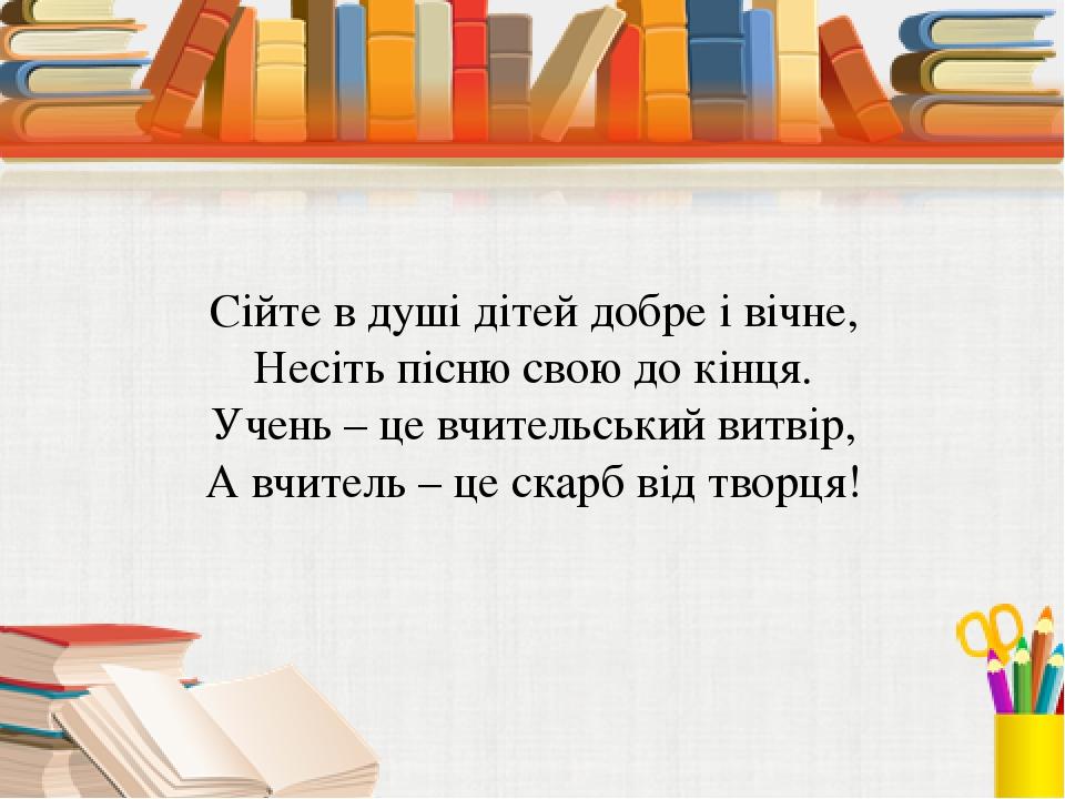 Сійте в душі дітей добре і вічне, Несіть пісню свою до кінця. Учень – це вчи...