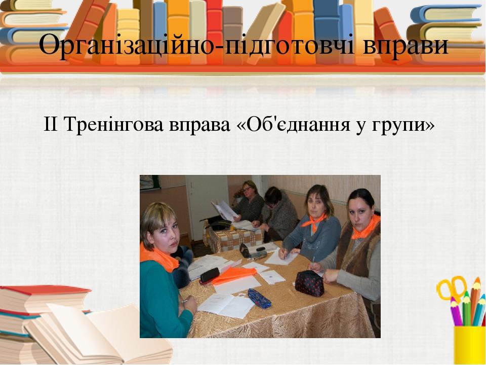 Організаційно-підготовчі вправи ІІ Тренінгова вправа «Об'єднання у групи»