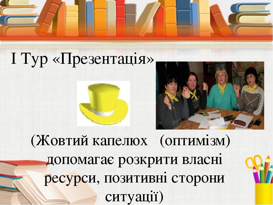 І Тур «Презентація» (Жовтий капелюх (оптимізм) допомагає розкрити власні ресу...