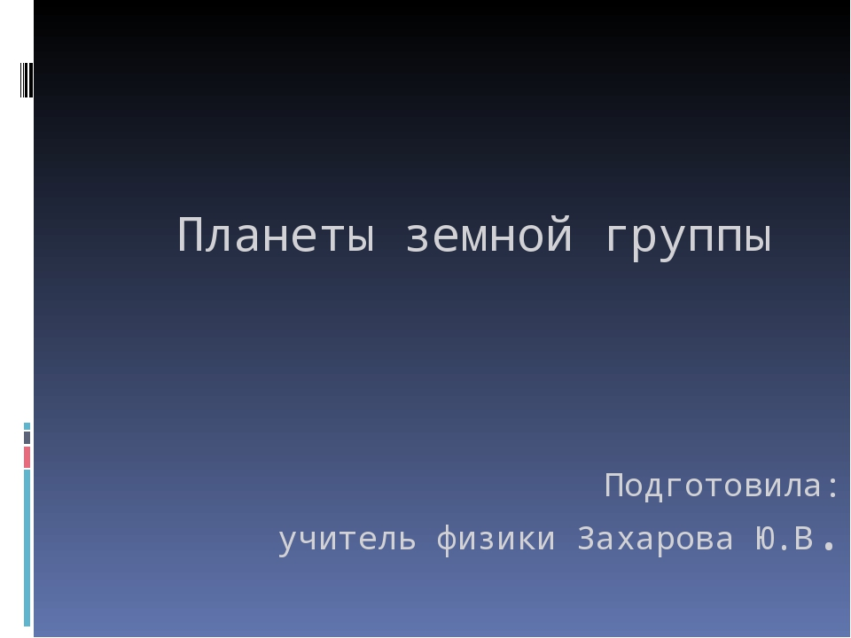 Планеты земной группы Подготовила: учитель физики Захарова Ю.В. г. Фролово ,2...