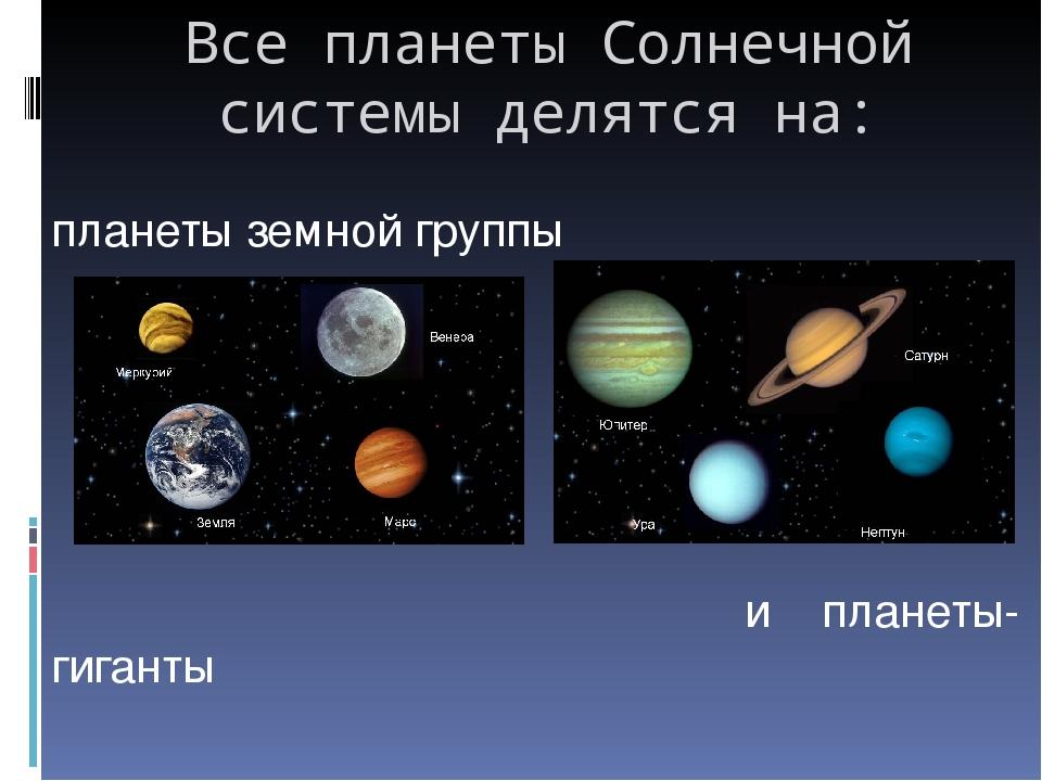 Все планеты Солнечной системы делятся на: планеты земной группы и планеты-гиг...