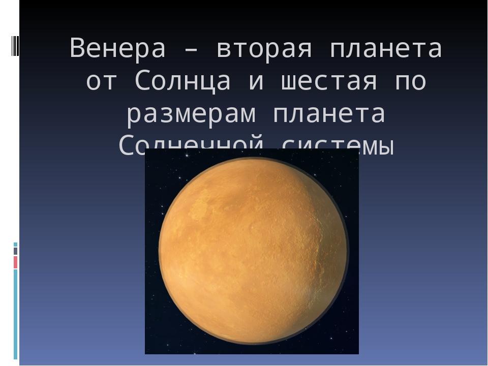 Венера – вторая планета от Солнца и шестая по размерам планета Солнечной сист...