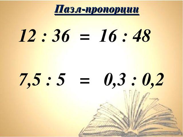 12 : 36 = 16 : 48 7,5 : 5 = 0,3 : 0,2 Пазл-пропорции