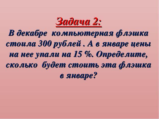Задача 2: В декабре компьютерная флэшка стоила 300 рублей . А в январе цены н...