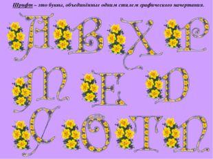 Шрифт – это буквы, объединённые одним стилем графического начертания.