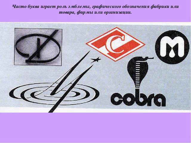 Часто буква играет роль эмблемы, графического обозначения фабрики или товара,...