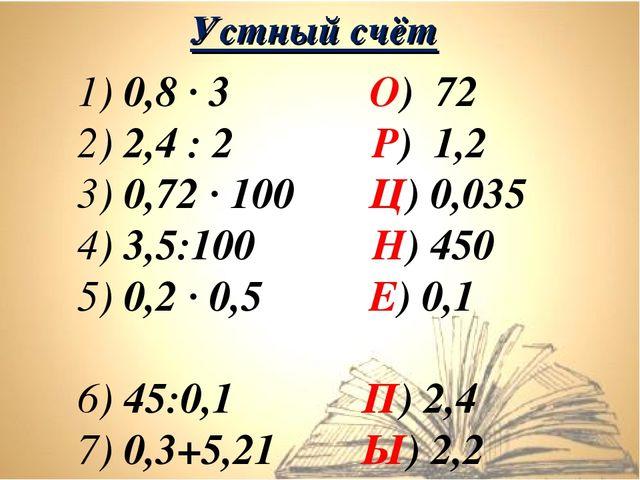 1) 0,8 ∙ 3 О) 72 2) 2,4 : 2 Р) 1,2 3) 0,72 ∙ 100 Ц) 0,035 4) 3,5:100 Н) 450 5...