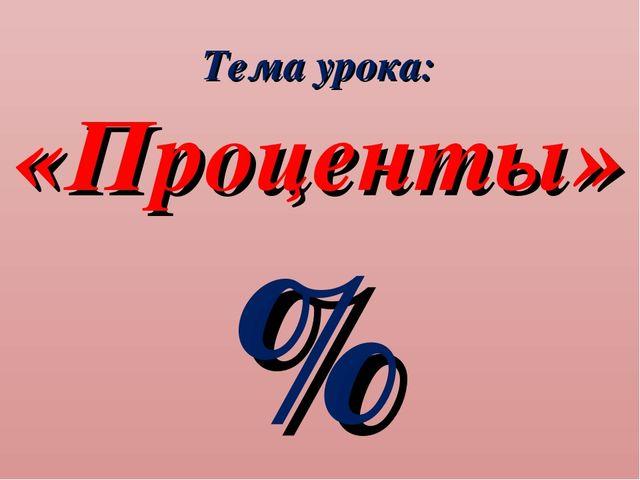 Тема урока: «Проценты» %