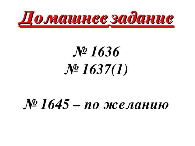 № 1636 № 1637(1) № 1645 – по желанию Домашнее задание