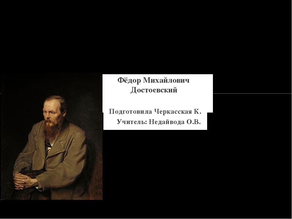 Подготовила Черкасская К. Учитель: Недайвода О.В. Фёдор Михайлович Достоевский
