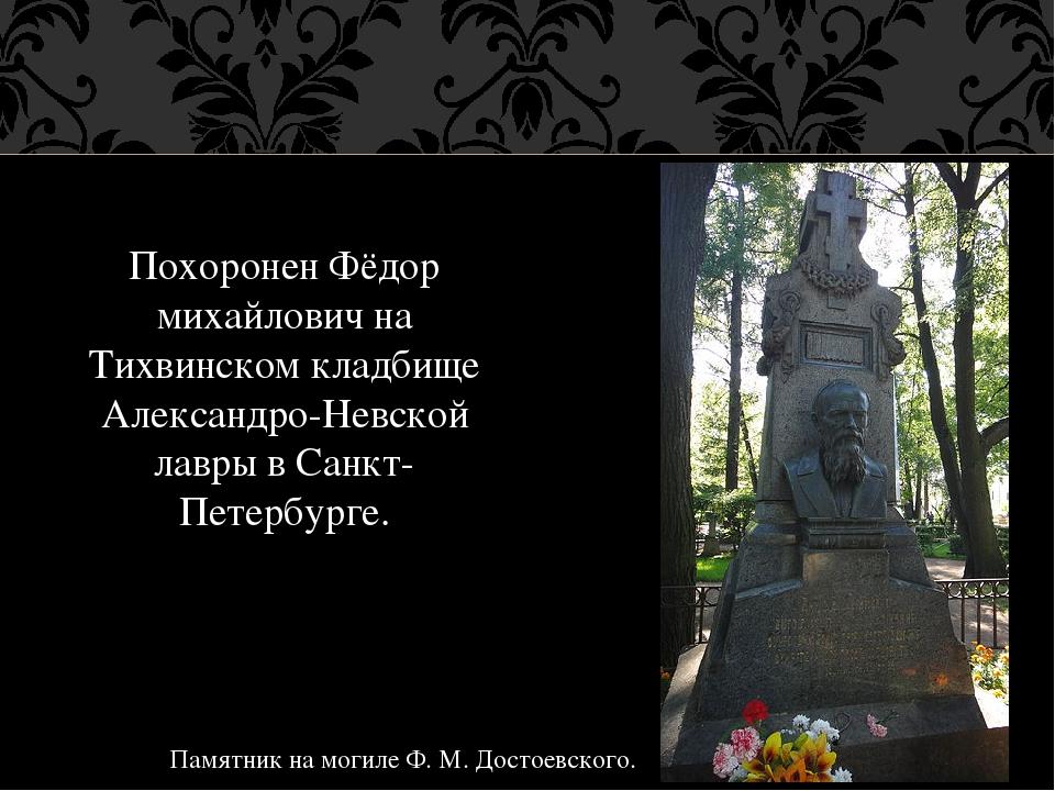 Похоронен Фёдор михайлович на Тихвинском кладбище Александро-Невской лавры в...