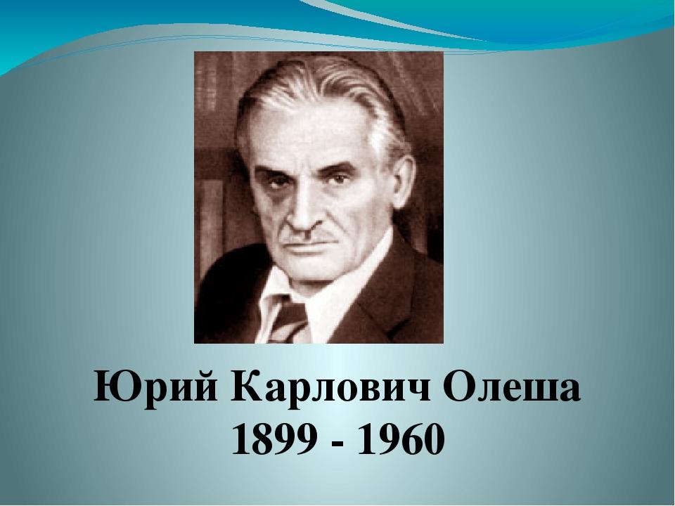 Юрий Карлович Олеша 1899 - 1960