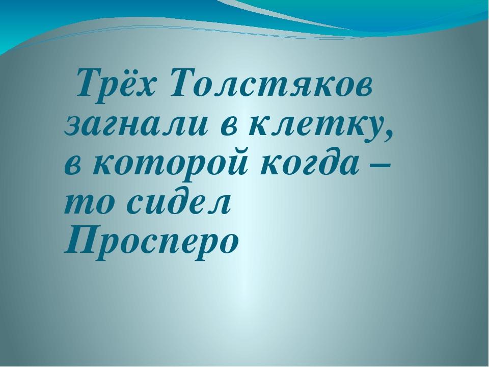 Трёх Толстяков загнали в клетку, в которой когда – то сидел Просперо