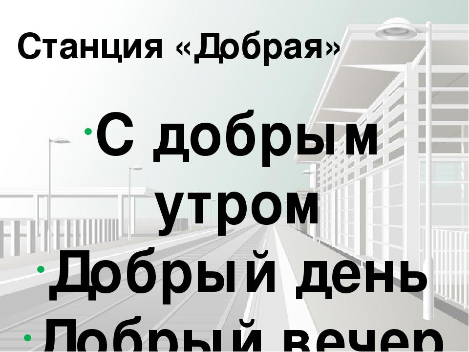 Станция «Добрая» С добрым утром Добрый день Добрый вечер