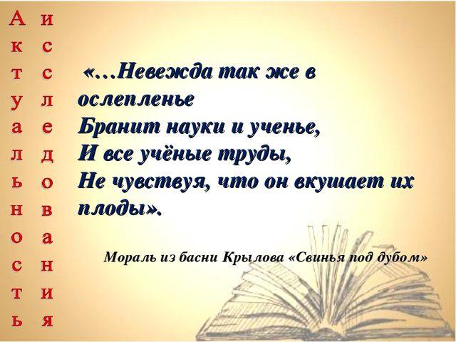 «…Невежда так же в ослепленье Бранит науки и ученье, И все учёные труды, Не...